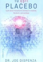 Joe-Dispenza__Tu-esti-Placebo-Cum-sa-iti-transformi-mintea-in-materie-facand-o-sa-conteze__606-913-021-6-785334377034